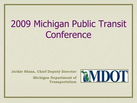 2009 Michigan Public Transit Conference Jackie Shinn, Chief Deputy Director Michigan Department of Transportation.