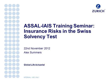 Global Life Actuarial INTERNAL USE ONLY ASSAL-IAIS Training Seminar: Insurance Risks in the Swiss Solvency Test 22nd November 2012 Alex Summers.