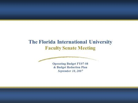 1 The Florida International University Faculty Senate Meeting Operating Budget FY07-08 & Budget Reduction Plan September 18, 2007.