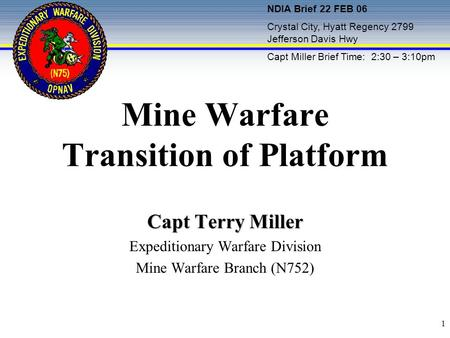 1 Mine Warfare Transition of Platform Capt Terry Miller Expeditionary Warfare Division Mine Warfare Branch (N752) NDIA Brief 22 FEB 06 Crystal City, Hyatt.