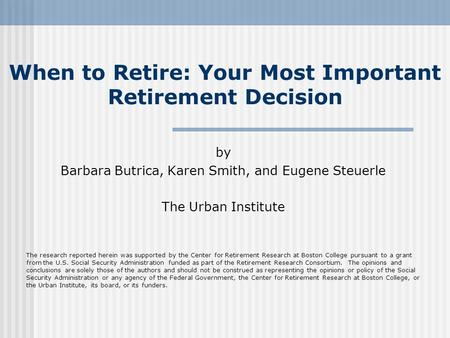 When to Retire: Your Most Important Retirement Decision by Barbara Butrica, Karen Smith, and Eugene Steuerle The Urban Institute The research reported.