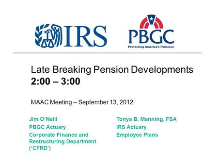 Late Breaking Pension Developments 2:00 – 3:00 MAAC Meeting – September 13, 2012 Tonya B. Manning, FSA IRS Actuary Employee Plans Jim O'Neill PBGC Actuary.