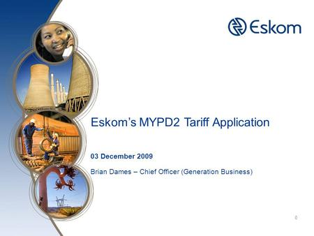 Click to edit Master title style 0 Eskom's MYPD2 Tariff Application 03 December 2009 Brian Dames – Chief Officer (Generation Business)