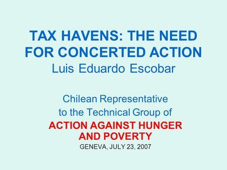 TAX HAVENS: THE NEED FOR CONCERTED ACTION Luis Eduardo Escobar Chilean Representative to the Technical Group of ACTION AGAINST HUNGER AND POVERTY GENEVA,
