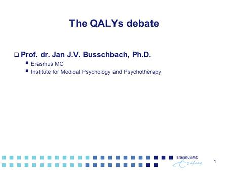 1 The QALYs debate  Prof. dr. Jan J.V. Busschbach, Ph.D.  Erasmus MC  Institute for Medical Psychology and Psychotherapy.