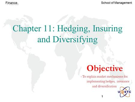1 Finance School of Management Chapter 11: Hedging, Insuring and Diversifying Objective To explain market mechanisms for implementing hedges, insurance.