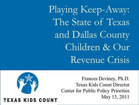 Playing Keep-Away: The State of Texas and Dallas County Children & Our Revenue Crisis Frances Deviney, Ph.D. Texas Kids Count Director Center for Public.