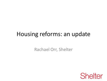 Housing reforms: an update Rachael Orr, Shelter. Proposed changes to housing, housing advice and housing benefit since June 2010 Removal of security of.