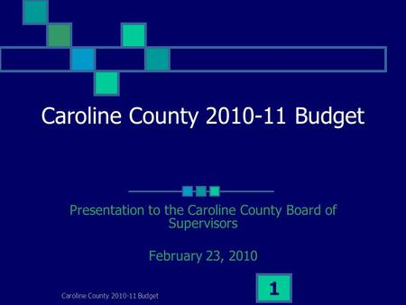 Caroline County 2010-11 Budget 1 Presentation to the Caroline County Board of Supervisors February 23, 2010.