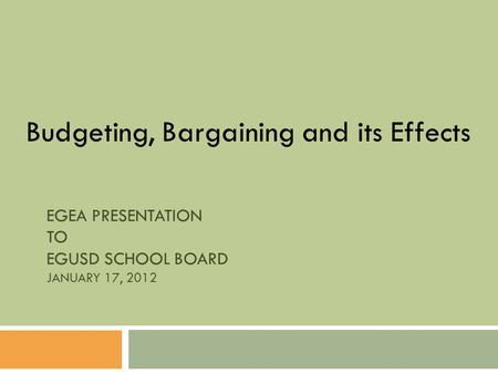 EGEA PRESENTATION TO EGUSD SCHOOL BOARD JANUARY 17, 2012 Budgeting, Bargaining and its Effects.