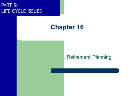 PART 5: LIFE CYCLE ISSUES Chapter 16 Retirement Planning.