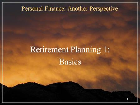 1 Personal Finance: Another Perspective Retirement Planning 1: Basics.