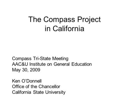 The Compass Project in California Compass Tri-State Meeting AAC&U Institute on General Education May 30, 2009 Ken O'Donnell Office of the Chancellor California.