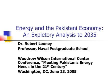 Energy and the Pakistani Economy: An Expletory Analysis to 2035 Dr. Robert Looney Professor, Naval Postgraduate School Woodrow Wilson International Center.