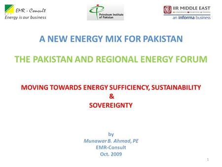 1 by Munawar B. Ahmad, PE EMR-Consult Oct. 2009 Energy is our business MOVING TOWARDS ENERGY SUFFICIENCY, SUSTAINABILITY & SOVEREIGNTY A NEW ENERGY MIX.