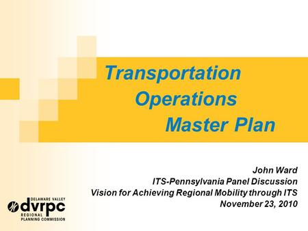 Transportation Operations Master Plan John Ward ITS-Pennsylvania Panel Discussion Vision for Achieving Regional Mobility through ITS November 23, 2010.