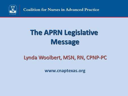 The APRN Legislative Message Lynda Woolbert, MSN, RN, CPNP-PC www.cnaptexas.org.