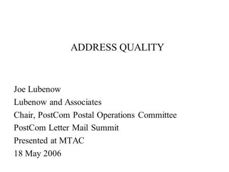 ADDRESS QUALITY Joe Lubenow Lubenow and Associates Chair, PostCom Postal Operations Committee PostCom Letter Mail Summit Presented at MTAC 18 May 2006.