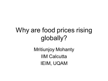 Why are food prices rising globally? Mritiunjoy Mohanty IIM Calcutta IEIM, UQAM.