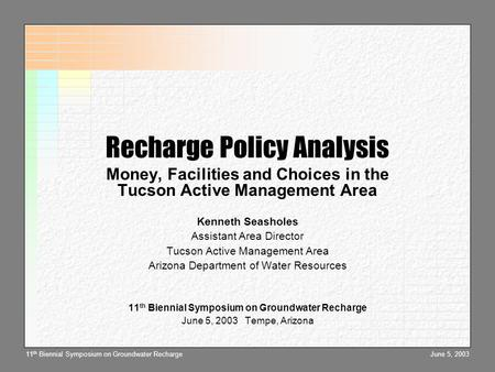 June 5, 200311 th Biennial Symposium on Groundwater Recharge Recharge Policy Analysis Money, Facilities and Choices in the Tucson Active Management Area.