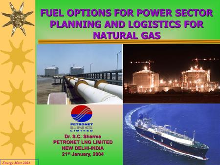 Energy Mart 2004 1 FUEL OPTIONS FOR POWER SECTOR PLANNING AND LOGISTICS FOR NATURAL GAS Dr. S.C. Sharma PETRONET LNG LIMITED NEW DELHI-INDIA 21 st January,