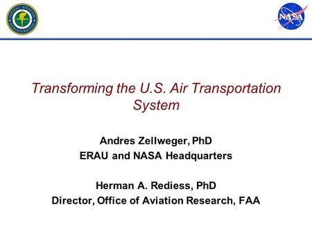 Transforming the U.S. Air Transportation System Andres Zellweger, PhD ERAU and NASA Headquarters Herman A. Rediess, PhD Director, Office of Aviation Research,