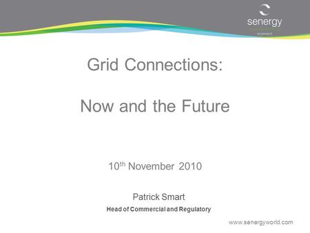 Www.senergyworld.com Grid Connections: Now and the Future Patrick Smart Head of Commercial and Regulatory 10 th November 2010.