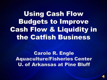 Using Cash Flow Budgets to Improve Cash Flow & Liquidity in the Catfish Business Carole R. Engle Aquaculture/Fisheries Center U. of Arkansas at Pine Bluff.