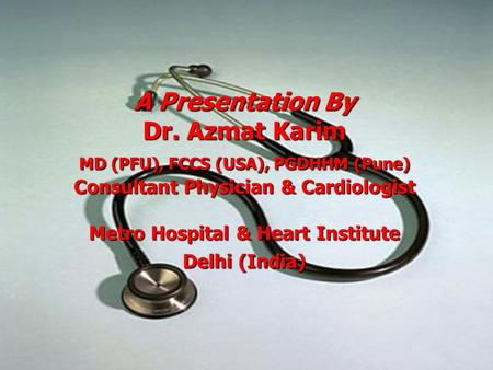 A Presentation By Dr. Azmat Karim MD (PFU), FCCS (USA), PGDHHM (Pune) Consultant Physician & Cardiologist Metro Hospital & Heart Institute Delhi (India)