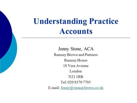 Understanding Practice Accounts Jenny Stone, ACA Ramsay Brown and Partners Ramsay House 18 Vera Avenue London N21 1RB Tel: 020 8370 7705