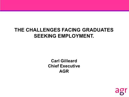 THE CHALLENGES FACING GRADUATES SEEKING EMPLOYMENT. Carl Gilleard Chief Executive AGR.
