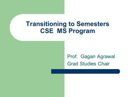 Transitioning to Semesters CSE MS Program Prof. Gagan Agrawal Grad Studies Chair.