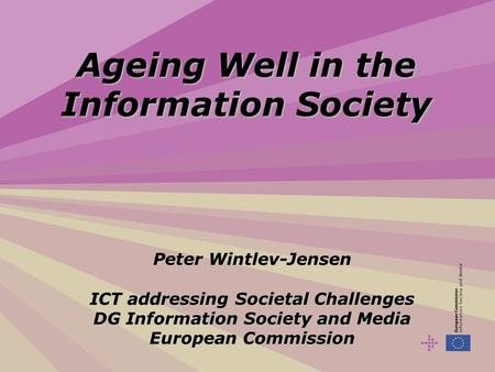 Ageing Well in the Information Society Peter Wintlev-Jensen ICT addressing Societal Challenges DG Information Society and Media European Commission.
