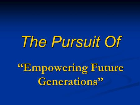 "The Pursuit Of ""Empowering Future Generations"". Jesus Stated: ""I Will Build My Church and the Gates of Hell Will Not Prevail Against It."" One Key to this."