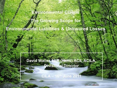 1 Environmental Claims The Growing Scope for Environmental Liabilities & Uninsured Losses David Waller, LLB (Hons) ACII, ACILA, Divisional Director CILA.