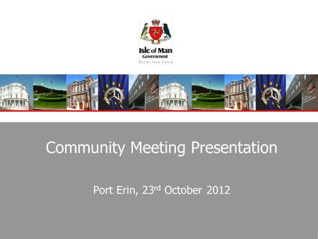 Community Meeting Presentation Port Erin, 23 rd October 2012.