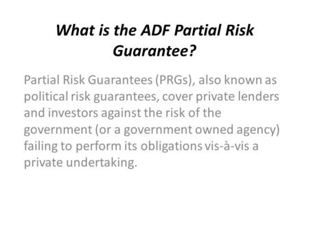 What is the ADF Partial Risk Guarantee? Partial Risk Guarantees (PRGs), also known as political risk guarantees, cover private lenders and investors against.