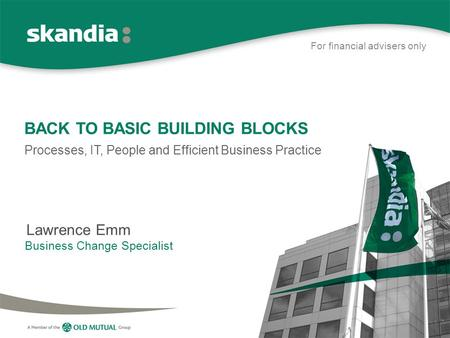 BACK TO BASIC BUILDING BLOCKS Processes, IT, People and Efficient Business Practice Lawrence Emm Business Change Specialist For financial advisers only.