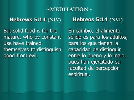 ~MEDITATION~ Hebrews 5:14 Hebrews 5:14 (NIV) But solid food is for the mature, who by constant use have trained themselves to distinguish good from evil.
