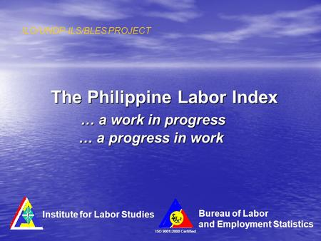 The Philippine Labor Index … a work in progress … a progress in work ILO/UNDP-ILS/BLES PROJECT ISO 9001:2000 Certified Institute for Labor Studies Bureau.
