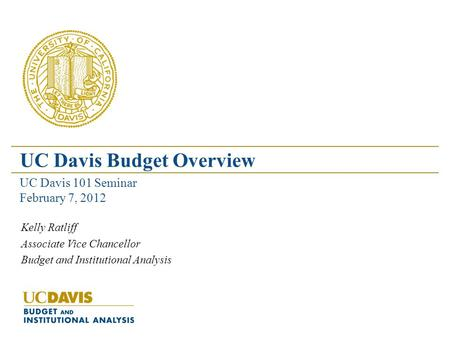 Kelly Ratliff Associate Vice Chancellor Budget and Institutional Analysis UC Davis Budget Overview UC Davis 101 Seminar February 7, 2012.