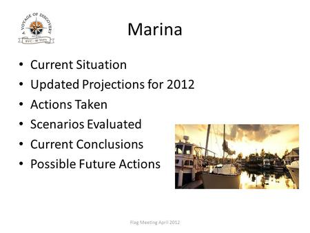 Marina Current Situation Updated Projections for 2012 Actions Taken Scenarios Evaluated Current Conclusions Possible Future Actions Flag Meeting April.