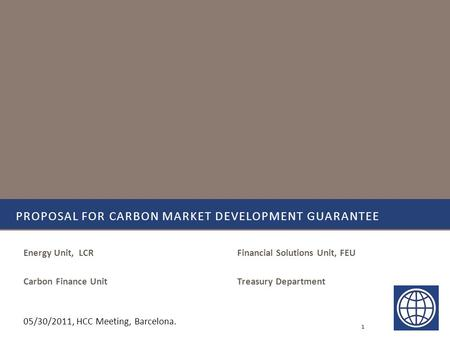 Financial Solutions Unit, FEU Treasury Department PROPOSAL FOR CARBON MARKET DEVELOPMENT GUARANTEE Energy Unit, LCR Carbon Finance Unit 1 05/30/2011, HCC.