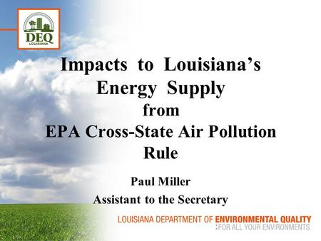 Impacts to Louisiana's Energy Supply from EPA Cross-State Air Pollution Rule Paul Miller Assistant to the Secretary.