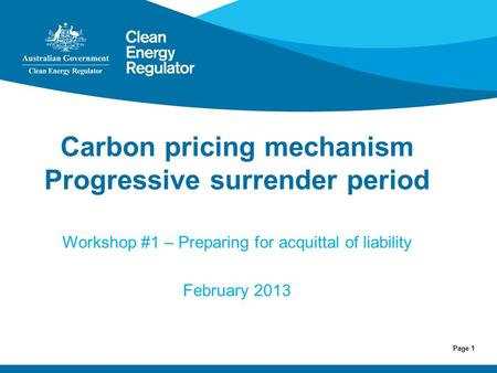 Page 1 Carbon pricing mechanism Progressive surrender period Workshop #1 – Preparing for acquittal of liability February 2013.