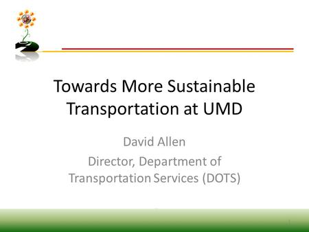 Towards More Sustainable Transportation at UMD David Allen Director, Department of Transportation Services (DOTS) 1.