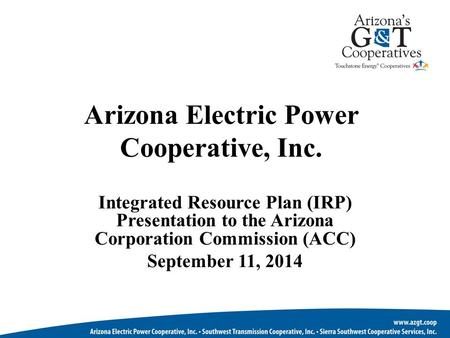Arizona Electric Power Cooperative, Inc. Integrated Resource Plan (IRP) Presentation to the Arizona Corporation Commission (ACC) September 11, 2014.