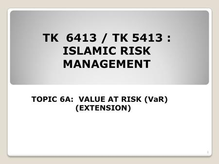 TK 6413 / TK 5413 : ISLAMIC RISK MANAGEMENT TOPIC 6A: VALUE AT RISK (VaR) (EXTENSION) 1.