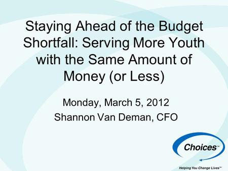 Staying Ahead of the Budget Shortfall: Serving More Youth with the Same Amount of Money (or Less) Monday, March 5, 2012 Shannon Van Deman, CFO.