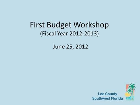 First Budget Workshop (Fiscal Year 2012-2013) June 25, 2012.
